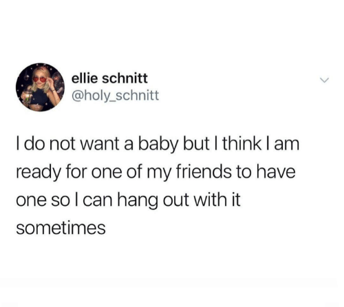 ellie: ellie schnitt  @holy_schnitt  I do not want a baby but I think lam  ready for one of my friends to have  one so I can hang out with it  sometimes