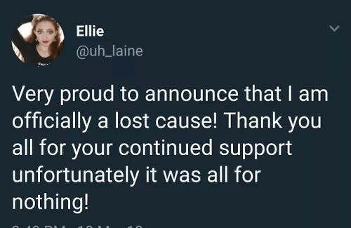 ellie: Ellie  @uh_laine  Very proud to announce that I am  officially a lost cause! Thank you  all for your continued support  unfortunately it was all for  nothing!