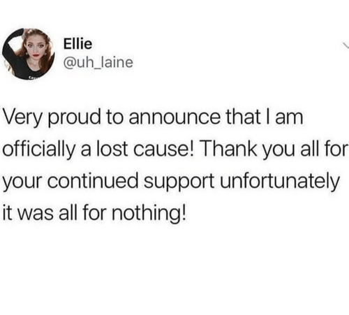 ellie: Ellie  @uhlaine  Very proud to announce that I am  officially a lost cause! Thank you all for  your continued support unfortunately  it was all for nothing!
