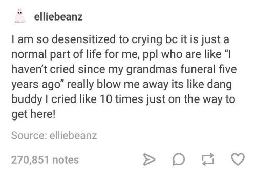 """Blowing Me: elliebean  I am so desensitized to crying bc it is just a  normal part of life for me, ppl who are like """"I  haven't cried since my grandmas funeral five  years ago"""" really bloW me away its like dang  buddy I cried like 10 times just on the way to  get here!  Source: elliebeanz  270,851 notes"""