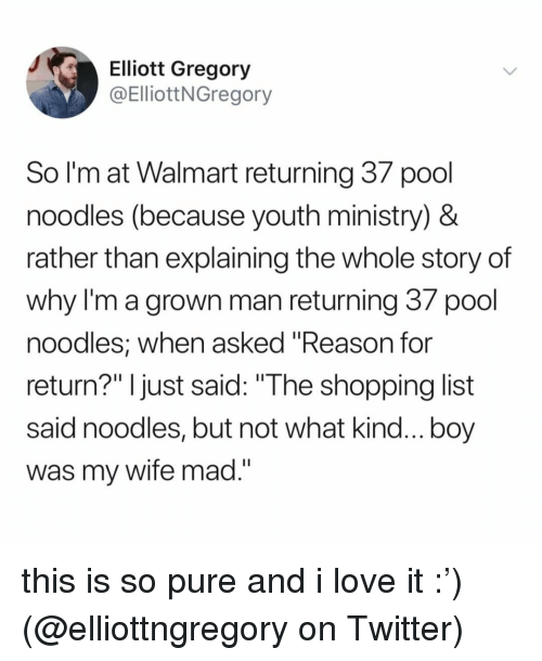 """Love, Memes, and Shopping: Elliott Gregory  @ElliottNGregory  So I'm at Walmart returning 3/ pool  noodles (because youth ministry) &  rather than explaining the whole story of  why I'm a grown man returning 37 pool  noodles, when asked """"Reason for  return?"""" I just said: """"The shopping list  said noodles, but not what kind...boy  was my wife mad.  II L this is so pure and i love it :') (@elliottngregory on Twitter)"""