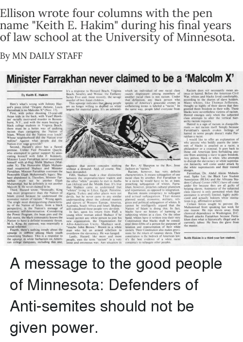 "Africa, Al Sharpton, and America: Ellison wrote four columns with the pen  name ""Keith E. Hakim"" during his final years  of law school at the University of Minnesota  By MN DAILY STAFF  Minister Farrakhan never claimed to be a 'Malcolm X  s a response to Howard Beach, Virginia which an individual of one racial class Racism does not necessarily mean an-  Beach, Smalley and Weisse, the Embassy causes displeasure among members of imus or hatred. Before the American Civil  By Keith E. Hakim  Suites Five and, most recently, the savage another racial class is not racism. Under War, whites and blacks lived comfortably  murder of two Asian children  ion,  black person who according to the diaries of slave holders  Here's what's wrong with Johnny az This upsurge indicates that young people speaks of America's genocidal crimes in Many whit  ard's piece titled ""Despite rhetoric, Louis are no longer willing to  Farrakhan is no Malcolm X"" (Nov. 17),  of their slaves that they  largess for material gains. It's an acknowl- the same way, people label everyone from granted them freedom in their wills. These  nflattering terms is labeled a ""racist"" In thought so hig  blacks were nevertheless victims of racism.  Hatred emerges only when the subjected  First, with police shooting 13-year-old  Asian kids in the back, with Yusef Hawk-  ins' racially motivated murder in Benson-  hurst, N.Y.. and with the mass beating of  black college students in Virginia Beach  there must be a better way of undoing  racism than castigating the Nation of  Islam. Whom did the Nation ever lynch?  Whose neighborhood did the Nation ever  redline? Against what peopie did the  Nation ever wage genocide?  class attempts to alter the vertical hier  archy racism requires  atred is a sign of racism in disequilib-  riumnot racism itself. Simply because  Farrakhan's speech evokes feelings of  ar  Second, Hazard's piece has a flawed  premise. Unlike Vice President Quayle  who attempted to garner support by asso-  ciating himself with John F. Kennedy  Minister Louis Farrakhan never associated  himself with al-Hajj Malik Shabazz (Ma  colm X). The Honorable Elijah Muham- edgment that power concedes nothing the Rev. Al Sharpton to the Rev. Jesse  mad resurrected Shabazz and Minister without a demand. And, of course, Sha- Jackson as ""racist  Farrakhan. Minister Farrakhan continues the bazz demanded  Honorable Elijah Muhammad's legacy Sha Fifth, Shabazz made a clear distinction characteristics. It means subjugation of oneanan  bazz abandoned it. Therefore. Minister Far between the imperialist/slave traders and racial class by another. For Farrakhan to  rakhan might not be another Elijah the other ""white"" peoples he met in Akebu be a racist he would have to be, at least  Muhammad. but he definitely is not another Lan (Africa) and the Middle East. It's true preaching subjugation of whites. Farra-  Malcom X. He never claimed to be  I would like to offer an explanation of  why anyone who boldly asserts the inter  ests of blacks is assailed as a racist, a  philanderer or a criminal. It goes back to  those old American laws forbidding any-  one from assisting a slave to gain freedom.  Any person, black or white, who attempts  to disrupt the slavocracy or white suprema  cist hierarchy will come under attack by  the white supremacists and their trained  Racism, however, has very. definite  Farrakhan, Dr. Abdul Aleem Muham-  mad, Spike Lee, the Black Law Student  Association (BLSA) and the Africana Stu-  dent Cultural Center (ASCC) have all come  under fire because they are all guiltyo  that Shabazz came to understand that khan, however, preaches cultural pluralisnm  helping slaves. Assistance o  Third, Hazard wrote, ""Ironically, King ""whites  was more progressive than the Nation of Algeria. Turkey and other places were not Racism means conspiracy to subjugate  Islam crowd because he understood the devils, but he never came to any similar  economic nature of racism."" Wrong again. understanding about the colonial masters planned social, economic, military, rel  The single most distinguishing characteris and slavers of Western Europe, America, gious and political subjugation of whites. It  tic of the Nation of Islam, from a black Australia, South Africa and Israel. Shabazz cannot be intelligently argued that the  perspective, is the Nation's message of still considered these people very devilish. Nation of Islam is doing this. In fact, ua  economic self-determination. Considering In fact, upon his return from Haff, a blacks have no history of harming or  the Power Program, the bean pies and the young white woman asked Shabazz if he subjecting whites as a class. On the other  fish stores, the black community knows the would permit any white person to join his hand, whites have it written into their very  Nation to have a definite economic thrust. ew organization, the Organization for Constitution that blacks shall be consid-  M. L. King. by contrast, was essentially a Afro-American Unity. Shabazz said, ered three-fifths of a person for purposes of e  social reformer  ing in Libya. Egypt, Palestine.  and repatriation, as opposed to integration.  class (slaves) is only permitted when that  assistance is severely limited, highly publi-  cized and actually bolsters white institu-  ub  1o  Certain forces sought to prevent Dr  Muhammad from speaking last week for  one reason: He rips slaves a  chemical dependence in Washington, D.C  Farrakhan because Farra-  khan does what is historically illegal and is  currently taboo: He frees the şlave from  Hazard attacks  maybe John Brown"" Brown is a white taxation and representation of their white  Fourth, there's nothing trendy about the man who led an armed rebellion to owners. Their Constitution also makes provi  upsurge in  concerning Shabazz. This is a response to Lastly, Hazard  the upsurge in white barbarism on Ameri- people, uses the term ""racism"" in a very it's the best evidence of a white, racist  can coliege campuses, including this one, loose and erroneous way. Anv situation in conspiracy to subjugate other peoples.  interest among black youth overthrow the slavocracy. He was hanged. sions for the return of runaway slaves. Their  more and more constitution is the bedrock of American law  Keith Hakim is  hird-year law student"