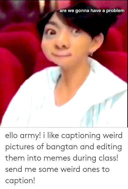 Bangtan: ello army! i like captioning weird pictures of bangtan and editing them into memes during class! send me some weird ones to caption!
