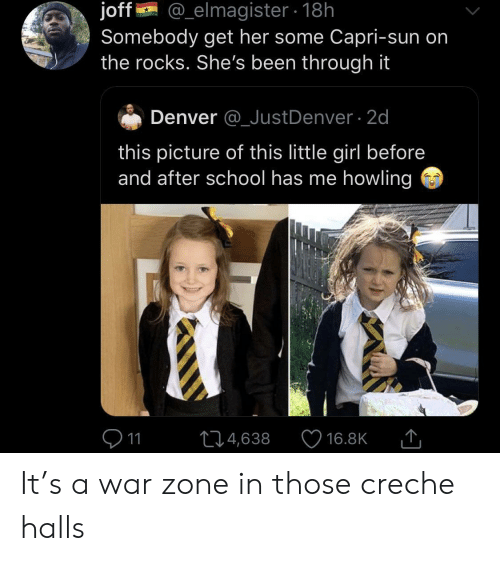School, Denver, and Girl: @_elmagister 18h  joff  Somebody get her some Capri-sun on  the rocks. She's been through it  Denver @_JustDenver 2d  this picture of this little girl before  and after school has me howling  11  L4,638  16.8K It's a war zone in those creche halls