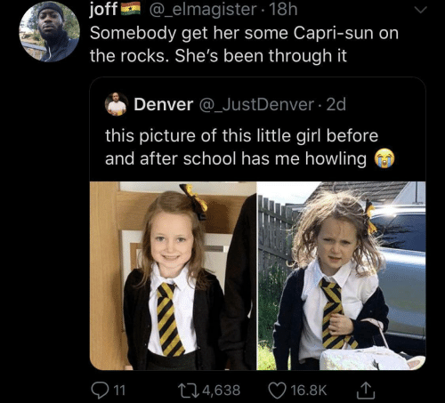 before and after: @_elmagister 18h  joff  Somebody get her some Capri-sun on  the rocks. She's been through it  Denver @_JustDenver 2d  this picture of this little girl before  and after school has me howling  11  L4,638  16.8K
