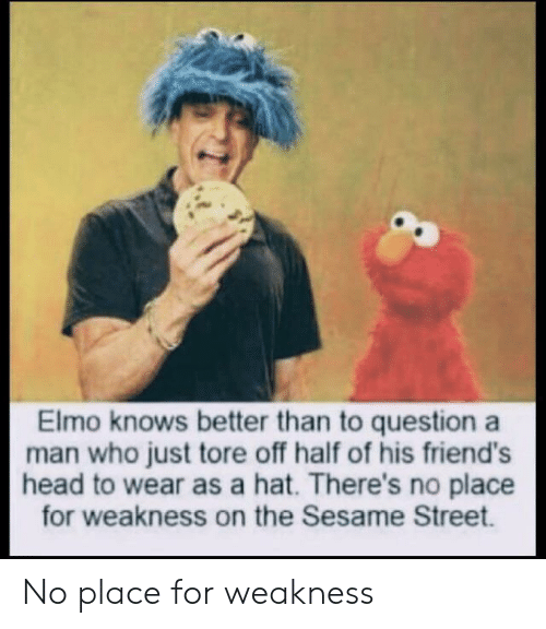Elmo: Elmo knows better than to question a  man who just tore off half of his friend's  head to wear as a hat. There's no place  for weakness on the Sesame Street. No place for weakness