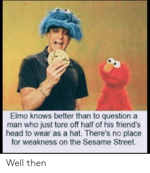 Elmo, Friends, and Head: Elmo knows better than to question a  man who just tore off half of his friend's  head to wear as a hat. There's no place  for weakness on the Sesame Street. Well then