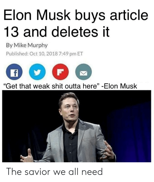 "Shit, Outta, and Elon Musk: Elon Musk buys article  13 and deletes it  By Mike Murphy  Published: Oct 10, 2018 7:49 pm ET  ""Get that weak shit outta here"" -Elon Musk The savior we all need"