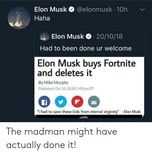 Buys: Elon Musk@elonmusk 10h  Haha  Elon Musk 20/10/18  Had to been done ur welcome  Elon Musk buys Fortnite  and deletes it  By Mike Murphy  Published: Oct 10,2018 7:49 pm ET  f  I had to save these kids from eternal virginity The madman might have actually done it!