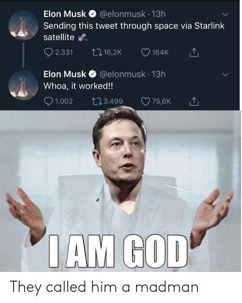 Musk Elonmusk: Elon Musk  @elonmusk.13h  Sending this tweet through space via Starlink  satellite  t 16,2K  2.331  164K  @elonmusk 13h  Elon Musk  Whoa, it worked!!  2.3.499  1.002  75,6K  IAM GOD They called him a madman