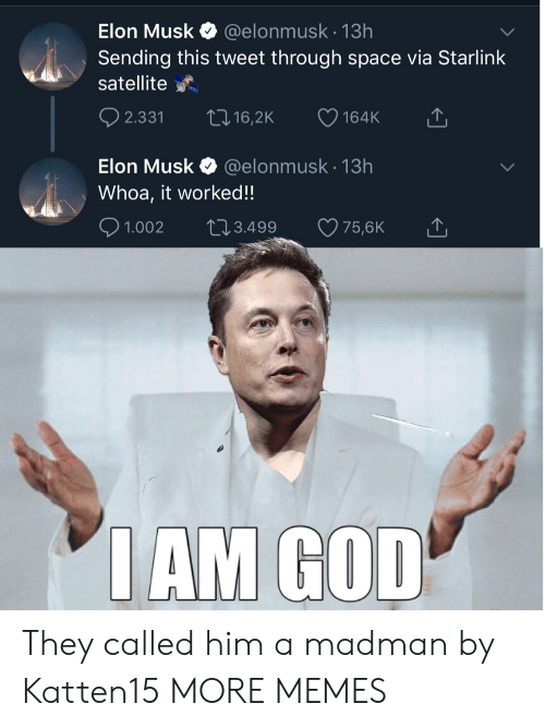 Musk Elonmusk: Elon Musk  @elonmusk.13h  Sending this tweet through space via Starlink  satellite  t 16,2K  2.331  164K  @elonmusk 13h  Elon Musk  Whoa, it worked!!  2.3.499  1.002  75,6K  IAM GOD They called him a madman by Katten15 MORE MEMES