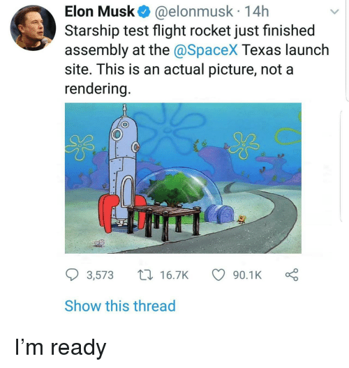 Spacex: Elon Musk@elonmusk 14h  Starship test flight rocket just finished  assembly at the @SpaceX Texas launch  site. This is an actual picture, not a  endering  US  3,573 t16.7K  90.1Ko  Show this thread I'm ready