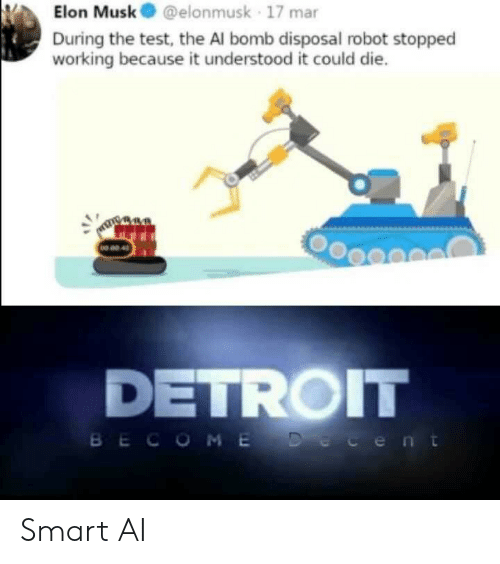 Detroit: Elon Musk@elonmusk 17 mar  During the test, the Al bomb disposal robot stopped  working because it understood it could die.  NO 02 4  DETROIT  BECOME Decent Smart AI