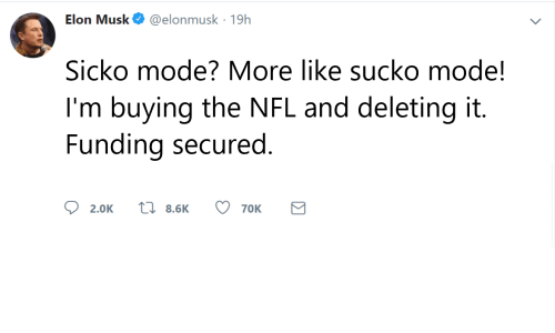 Nfl, Elon Musk, and Elon: Elon Musk@elonmusk 19h  Sicko mode? More like sucko mode!  I'm buying the NFL and deleting it.  Funding secured  ס  2.0K  8.6K  70K