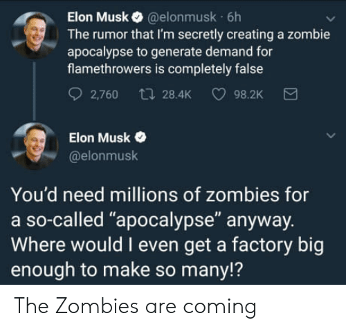 """zombie apocalypse: Elon Musk @elonmusk 6h  The rumor that I'm secretly creating a zombie  apocalypse to generate demand for  flamethrowers is completely false  2,760 t 28.4K 98.2K  Elon Musk  @elonmusk  You'd need millions of zombies for  a so-called """"apocalypse"""" anyway.  Where would I even get a factory big  enough to make so many!? The Zombies are coming"""