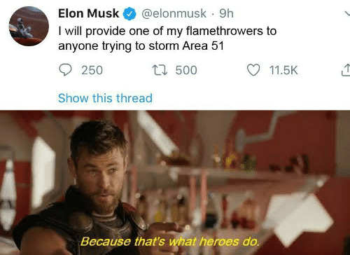 Musk Elonmusk: Elon Musk  @elonmusk 9h  I will provide one of my flamethrowers to  anyone trying to storm Area 51  t500  250  11.5K  Show this thread  Because that's what heroes do.