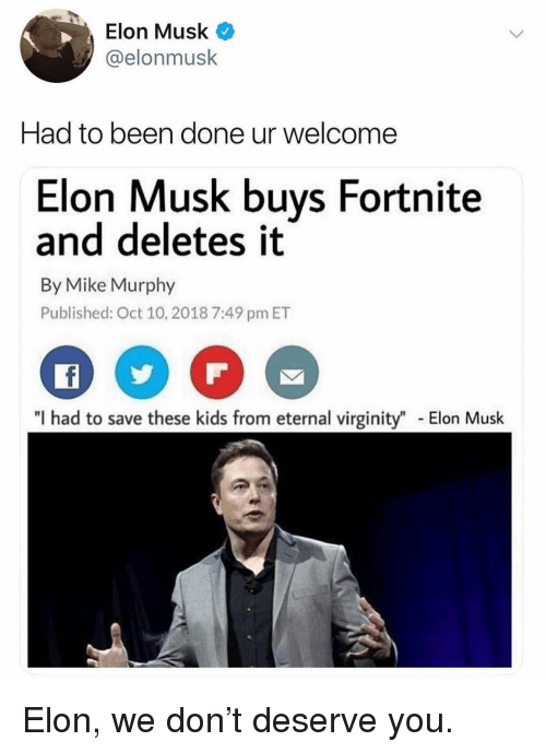 """Memes, Kids, and Virginity: Elon Musk  @elonmusk  Had to been done ur welcome  Elon Musk buys Fortnite  and deletes it  By Mike Murphy  Published: Oct 10, 2018 7:49 pm ET  """"I had to save these kids from eternal virginity""""  Elon Musk Elon, we don't deserve you."""