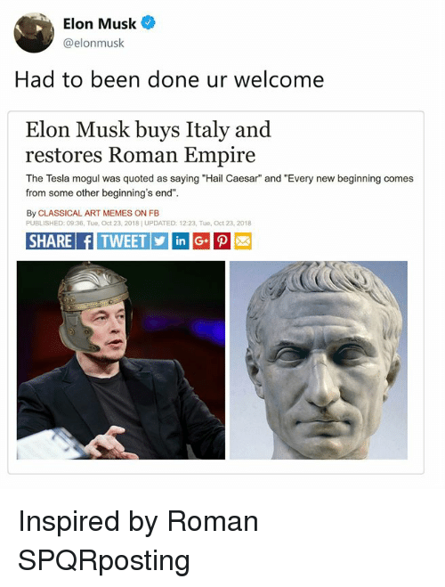 """quoted: Elon Musk  @elonmusk  Had to been done ur welcome  Elon Musk buys Italy and  restores Roman Empire  The Tesla mogul was quoted as saying """"Hail Caesar"""" and """"Every new beginning comes  from some other beginning's end""""  By CLASSICAL ART MEMES ON FB  PUBLISHED: 09:36, Tue, Oct 23, 2018] UPDATED: 12:23, Tue, Oct 23, 2018  SHARE fITWEETinG Inspired by Roman SPQRposting"""