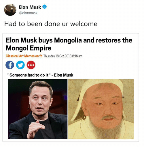 """Mongolia: Elon Musk  @elonmusk  Had to been done ur welcome  Elon Musk buys Mongolia and restores the  Mongol Empire  Classical Art Memes on fb Thursday 18 0ct 2018 8:16 am  """"Someone had to do it"""" - Elon Musk"""