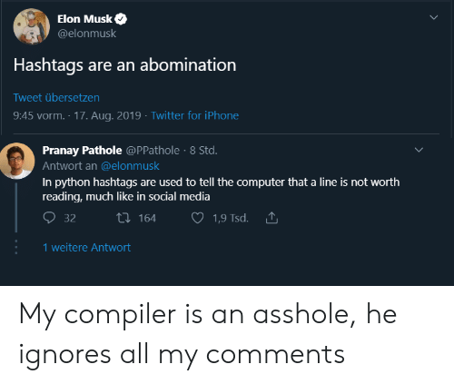 Musk Elonmusk: Elon Musk  @elonmusk  Hashtags are an abomination  Tweet übersetzen  9:45 vorm. 17. Aug. 2019 Twitter for iPhone  Pranay Pathole @PPathole 8 Std.  Antwort an @elonmusk  In python hashtags are used to tell the computer that a line is not worth  reading, much like in social media  ti164  32  1,9 Tsd.  1 weitere Antwort My compiler is an asshole, he ignores all my comments