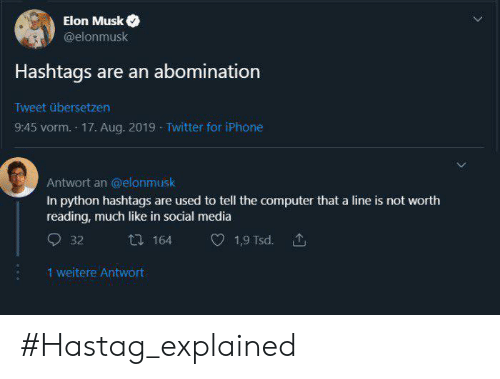 Musk Elonmusk: Elon Musk  @elonmusk  Hashtags are an abomination  Tweet übersetzen  9:45 vorm. 17. Aug. 2019 Twitter for iPhone  Antwort an @elonmusk  In python hashtags are used to tell the computer that a line is not worth  reading, much like in social media  164  1,9 Tsd.  32  1 weitere Antwort #Hastag_explained