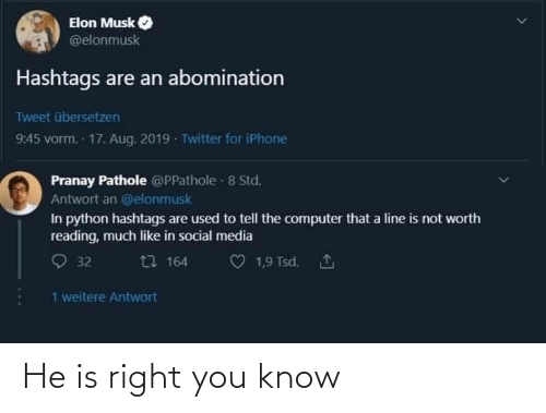 Musk Elonmusk: Elon Musk  @elonmusk  Hashtags are an abomination  Tweet übersetzen  9:45 vorm. 17. Aug. 2019 - Twitter for iPhone  Pranay Pathole @PPathole - 8 Std.  Antwort an @elonmusk  In python hashtags are used to tell the computer that a line is not worth  reading, much like in social media  O 32  t7 164  1,9 Tsd. 1  1 weitere Antwort He is right you know