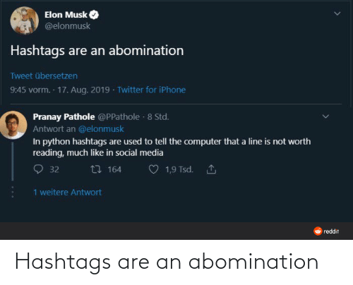Musk Elonmusk: Elon Musk  @elonmusk  Hashtags are an abomination  Tweet übersetzen  9:45 vorm. 17. Aug. 2019 · Twitter for iPhone  Pranay Pathole @PPathole · 8 Std.  Antwort an @elonmusk  In python hashtags are used to tell the computer that a line is not worth  reading, much like in social media  27 164  1,9 Tsd. 1  32  1 weitere Antwort  O reddit Hashtags are an abomination
