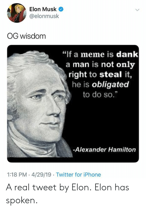 "Dank, Iphone, and Meme: Elon Musk  @elonmusk  OG wisdom  ""if a meme is dank  a man is not only  right to steal it,  he is obligated  to do so.""  -Alexander Hamilton  1:18 PM - 4/29/19 Twitter for iPhone A real tweet by Elon.  Elon has spoken."