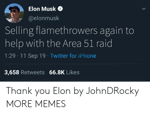 Musk Elonmusk: Elon Musk  @elonmusk  Selling flamethrowers again to  help with the Area 51 raid  1:29 11 Sep 19 Twitter for iPhone  3,658 Retweets 66.8K Likes Thank you Elon by JohnDRocky MORE MEMES