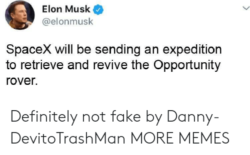 Dank, Definitely, and Fake: Elon Musk  @elonmusk  SpaceX will be sending an expedition  to retrieve and revive the Opportunity  rover. Definitely not fake by Danny-DevitoTrashMan MORE MEMES