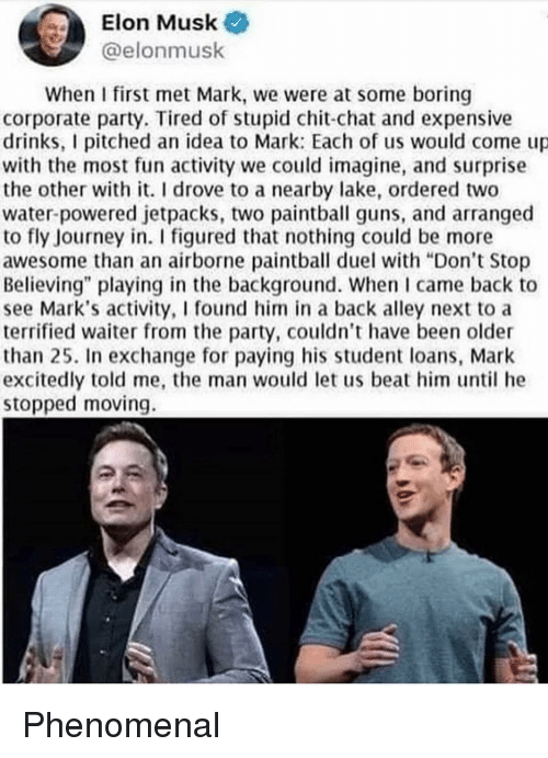 "Don't Stop Believing, Guns, and Journey: Elon Musk  @elonmusk  When I first met Mark, we were at some boring  corporate party. Tired of stupid chit-chat and expensive  drinks, I pitched an idea to Mark: Each of us would come up  with the most fun activity we could imagine, and surprise  the other with it. I drove to a nearby lake, ordered two  water powered jetpacks, two paintball guns, and arranged  to fly Journey in. I figured that nothing could be more  awesome than an airborne paintball duel with ""Don't Stop  Believing"" playing in the background. When came back to  see Mark's activity, I found him in a back alley next to a  terrified waiter from the party, couldn't have been older  than 25. In exchange for paying his student loans, Mark  excitedly told me, the man would let us beat him until he  stopped moving. Phenomenal"
