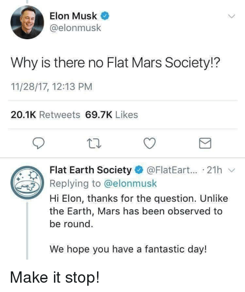 Earth, Mars, and Hope: Elon Musk  @elonmusk  Why is there no Flat Mars Society!?  11/28/17, 12:13 PM  20.1K Retweets 69.7K Likes  lat Earth Society@FlatEart... 21h  Replying to @elonmusk  Hi Elon, thanks for the question. Unlike  the Earth, Mars has been observed to  be round.  We hope you have a fantastic day! Make it stop!