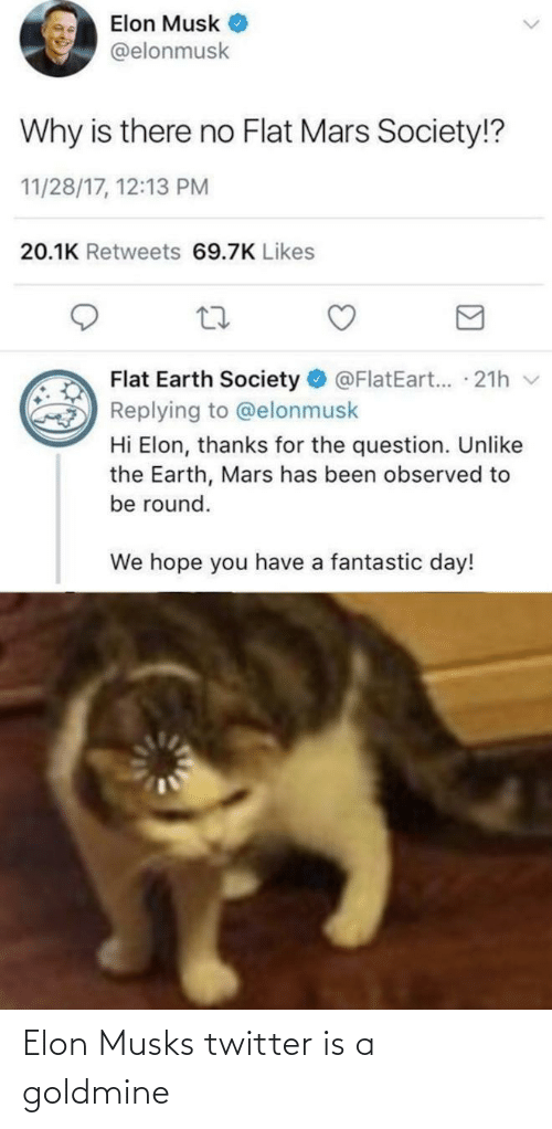 Twitter, Earth, and Mars: Elon Musk  @elonmusk  Why is there no Flat Mars Society!?  11/28/17, 12:13 PM  20.1K Retweets 69.7K Likes  Flat Earth Society  @FlatEart... 21h v  Replying to @elonmusk  Hi Elon, thanks for the question. Unlike  the Earth, Mars has been observed to  be round.  We hope you have a fantastic day! Elon Musks twitter is a goldmine