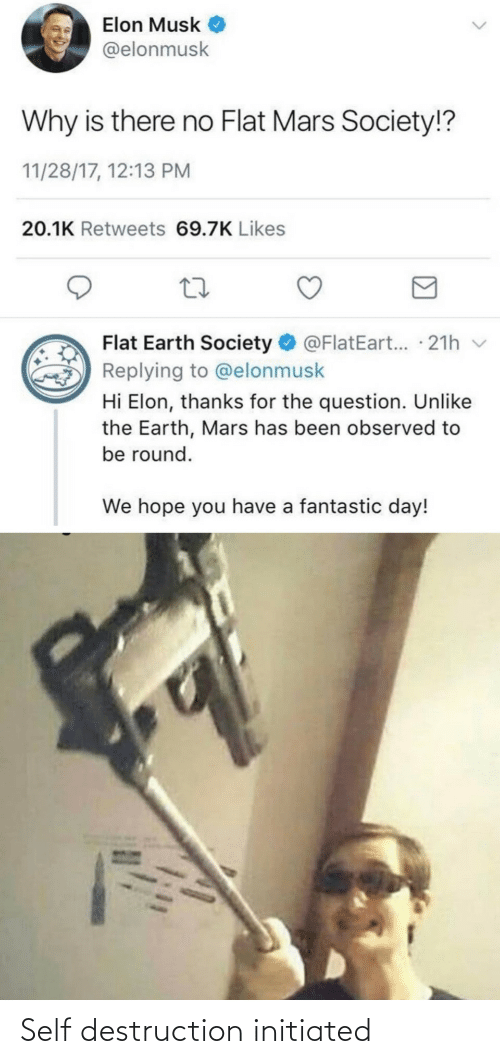 Musk Elonmusk: Elon Musk  @elonmusk  Why is there no Flat Mars Society!?  11/28/17, 12:13 PM  20.1K Retweets 69.7K Likes  Flat Earth Society O @FlatEart... · 21h v  Replying to @elonmusk  Hi Elon, thanks for the question. Unlike  the Earth, Mars has been observed to  be round.  We hope you have a fantastic day! Self destruction initiated