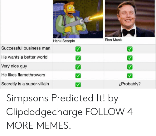 hank scorpio: Elon Musk  Hank Scorpio  Successful business man  He wants a better world  Very nice guy  He likes flamethrowers  Secretly is a super-villain  Probably? Simpsons Predicted It! by Clipdodgecharge FOLLOW 4 MORE MEMES.