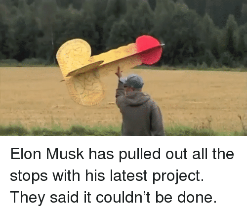 Funny, All The, and Elon Musk: Elon Musk has pulled out all the stops with his latest project. They said it couldn't be done.