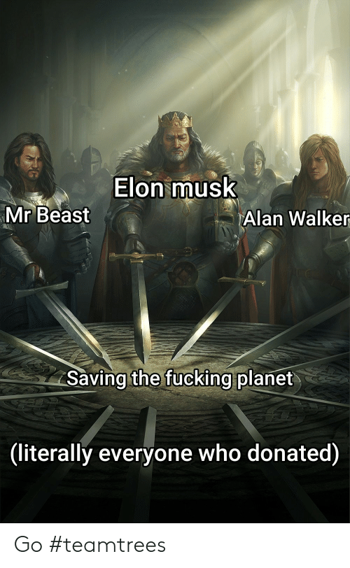alan: Elon musk  Mr Beast  Alan Walker  Saving the fucking planet  (literally everyone who donated) Go #teamtrees