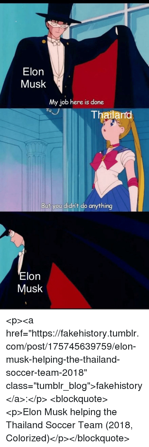 """Soccer, Tumblr, and Blog: Elon  Musk  My job here is done  Thailano  But you didn't do anything  Elon  Musk <p><a href=""""https://fakehistory.tumblr.com/post/175745639759/elon-musk-helping-the-thailand-soccer-team-2018"""" class=""""tumblr_blog"""">fakehistory</a>:</p>  <blockquote><p>Elon Musk helping the Thailand Soccer Team (2018, Colorized)</p></blockquote>"""