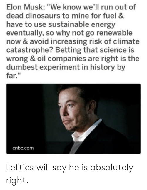 "Energy, Run, and Dinosaurs: Elon Musk: ""We know we'll run out of  dead dinosaurs to mine for fuel &  have to use sustainable energy  eventually, so why not go renewable  now & avoid increasing risk of climate  catastrophe? Betting that science is  wrong & oil companies are right is the  dumbest experiment in history by  far.""  cnbc.com Lefties will say he is absolutely right."