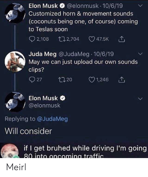 Musk Elonmusk: @elonmusk 10/6/19  Elon Musk  Customized horn & movement sounds  (coconuts being one, of course) coming  to Teslas soon  2,108  t12,704  47.5K  Juda Meg @JudaMeg 10/6/19  May we can just upload our own sounds  clips?  27  t20  1,246  Elon Musk  @elonmusk  Replying to @JudaMeg  Will consider  if I get bruhed while driving I'm going  80 into oncoming traffic. Meirl