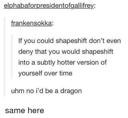 Memes, Time, and No Id: elphabaforpresidentofgallifrey:  frankensokka:  If you could shapeshift don't even  deny that you would shapeshift  into a subtly hotter version of  yourself over time  uhm no i'd be a dragon same here