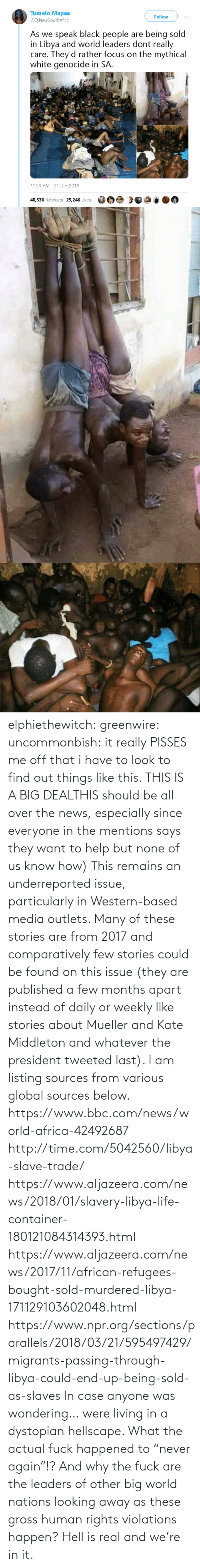 "To Find: elphiethewitch: greenwire:  uncommonbish:  it really PISSES me off that i have to look to find out things like this. THIS IS A BIG DEALTHIS should be all over the news, especially since everyone in the mentions says they want to help but none of us know how)  This remains an underreported issue, particularly in Western-based media outlets. Many of these stories are from 2017 and comparatively few stories could be found on this issue (they are published a few months apart instead of daily or weekly like stories about Mueller and Kate Middleton and whatever the president tweeted last). I am listing sources from various global sources below.  https://www.bbc.com/news/world-africa-42492687 http://time.com/5042560/libya-slave-trade/ https://www.aljazeera.com/news/2018/01/slavery-libya-life-container-180121084314393.html https://www.aljazeera.com/news/2017/11/african-refugees-bought-sold-murdered-libya-171129103602048.html https://www.npr.org/sections/parallels/2018/03/21/595497429/migrants-passing-through-libya-could-end-up-being-sold-as-slaves   In case anyone was wondering… were living in a dystopian hellscape.  What the actual fuck happened to ""never again""!? And why the fuck are the leaders of other big world nations looking away as these gross human rights violations happen?  Hell is real and we're in it."