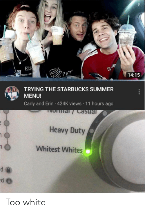 carly: ELT  AN  14:15  TRYING THE STARBUCKS SUMMER  MENU!  Carly and Erin 424K views 11 hours ago  NO al Casual  Heavy Duty  Whitest Whites Too white