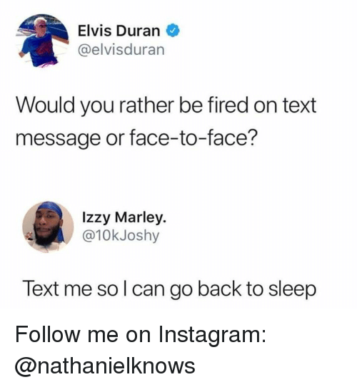 Duran: Elvis Duran  @elvisduran  Would you rather be fired on text  message or face-to-face?  Izzy Marley.  @10kJoshy  Text me so l can go back to sleep Follow me on Instagram: @nathanielknows