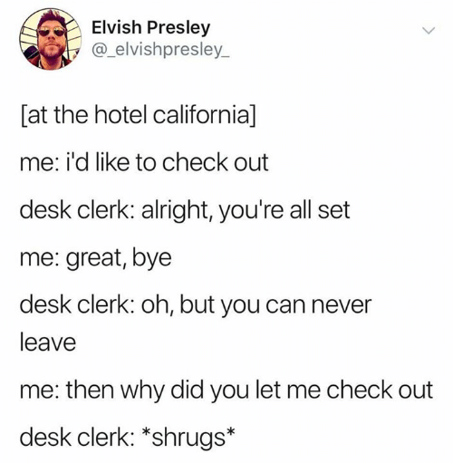 Hotel: Elvish Presley  @_elvishpresley_  [at the hotel california]  me: i'd like to check out  desk clerk: alright, you're all set  me: great, bye  desk clerk: oh, but you can never  leave  me: then why did you let me check out  desk clerk: *shrugs*