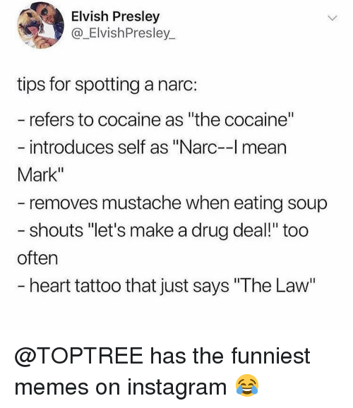 """drug deal: Elvish Presley  @_ElvishPresley  tips for spotting a narc:  refers to cocaine as """"the cocaine""""  introduces self as """"Narc-l mean  Mark""""  removes mustache when eating soup  shouts """"let's make a drug deal!"""" too  often  heart tattoo that just says """"The Law @TOPTREE has the funniest memes on instagram 😂"""
