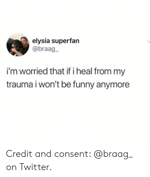 Funny, Twitter, and Trauma: elysia superfan  @braag-  i'm worried that if i heal from my  trauma i won't be funny anymore Credit and consent: @braag_ on Twitter.