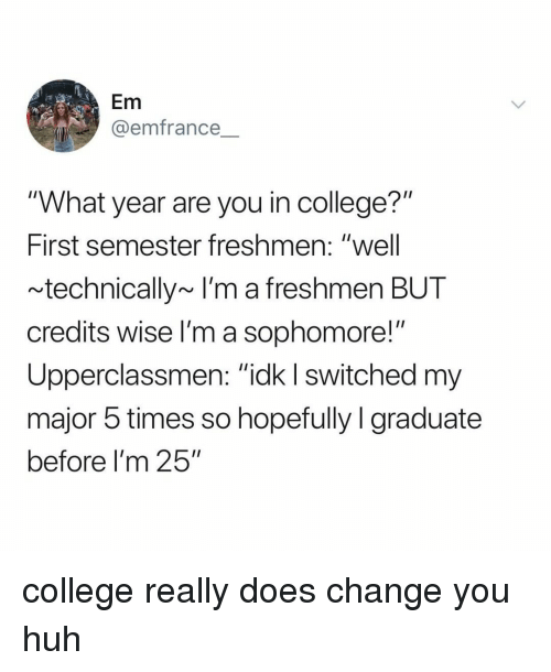 "College, Huh, and Relatable: Em  @emfrance  ""What year are you in college?""  First semester freshmen: ""well  technically~ I'm a freshmen BUT  credits wise l'm a sophomore!""  Upperclassmen: ""ick I switched m  major 5 times so hopefully I graduate  before I'm 25"" college really does change you huh"
