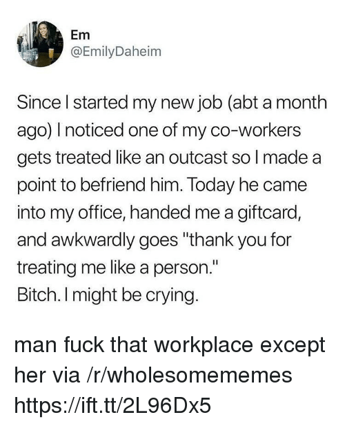 "Bitch, Crying, and Thank You: Em  @EmilyDaheim  Since l started my new job (abt a month  ago) noticed one of my co-workers  gets treated like an outcast so l made a  point to befriend him. Today he came  into my office, handed me a giftcard,  and awkwardly goes ""thank you for  treating me like a person.""  Bitch. I might be crying. man fuck that workplace except her via /r/wholesomememes https://ift.tt/2L96Dx5"