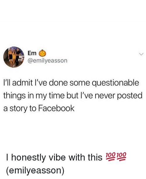 Facebook, Memes, and Time: Em  @emilyeasson  I'll admit l've done some questionable  things in my time but I've never posted  a story to Facebook I honestly vibe with this 💯💯(emilyeasson)